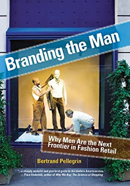 Branding the Man Branding the Man: Why Men Are the Next Frontier in Fashion Retail Why Men Are the Next Frontier in Fashion Retail 9781581156638