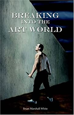 Breaking Into the Art World: How to Start Making a Living as an Artist 9781589397620