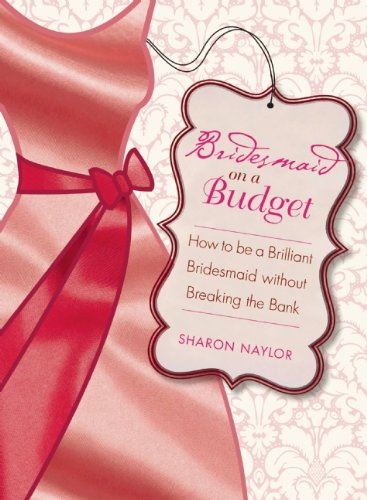 Bridesmaid on a Budget: How to Be a Brilliant Bridesmaid Without Breaking the Bank 9781580053372
