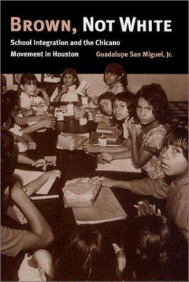 Brown, Not White: School Integration and the Chicano Movement in Houston 9781585441150