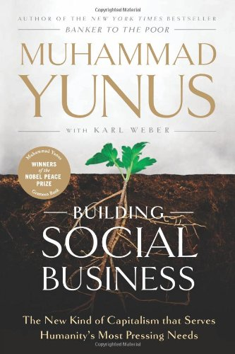 Building Social Business: The New Kind of Capitalism That Serves Humanity's Most Pressing Needs 9781586489564