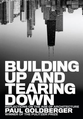 Building Up and Tearing Down: Reflections on the Age of Architecture 9781580932646