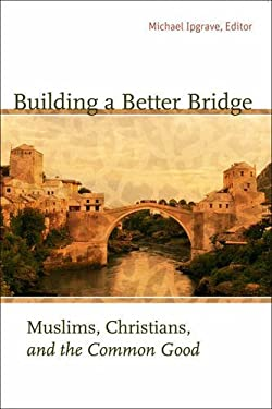 Building a Better Bridge: Muslims, Christians, and the Common Good: A Record of the Fourth Building Bridges Seminar Held in Sarajevo, Bosnia-Her 9781589012219