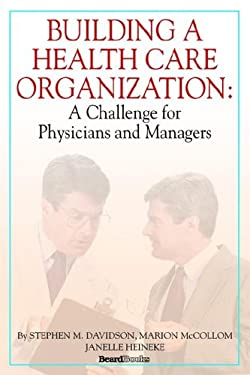Building a Health Care Organization: A Challenge for Physicians and Managers 9781587982637