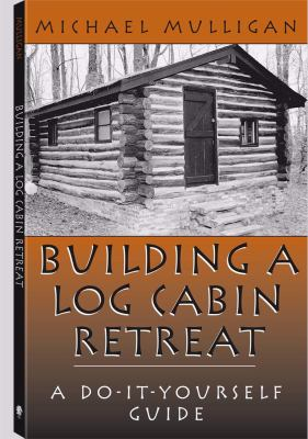 Building a Log Cabin Retreat: A Do-It-Yourself Guide 9781581603149