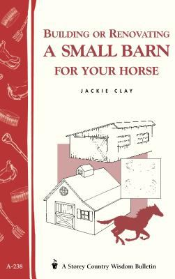 Building or Renovating a Small Barn for Your Horse: Storey Country Wisdom Bulletin A-238 9781580172714