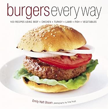 Burgers Every Way: 100 Recipes Using Beef, Chicken, Turkey, Lamb, Fish, and Vegetables 9781584793526