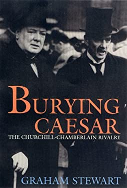 Burying Caesar: Churchill, Chamberlain and the Battle for the Tory Part 9781585671304