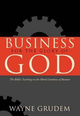 Business for the Glory of God: The Bible's Teaching on the Moral Goodness of Business 9781581345179
