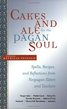 Cakes and Ale for the Pagan Soul: Spells, Recipes, and Reflections from Neopagan Elders and Teachers 9781580911641