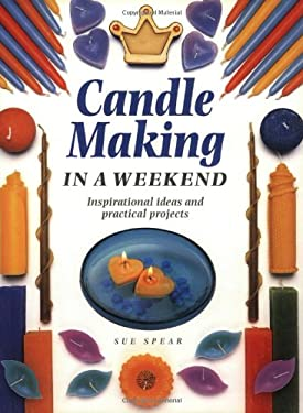 Candle Making in a Weekend: Inspirational Ideas and Practical Projects 9781581800098