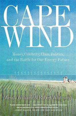Cape Wind: Money, Celebrity, Class, Politics, and the Battle for Our Energy Future 9781586485757