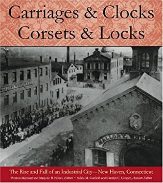 Carriages and Clocks, Corsets and Locks: The Rise and Fall of an Industrial City - New Haven, Connecticut 9781584654209