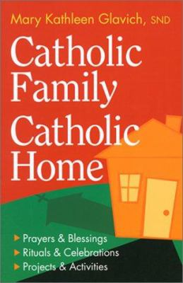Catholic Family, Catholic Home: Prayers & Blessings, Rituals & Celebrations, Projects & Activities 9781585951185