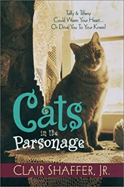 Cats in the Parsonage I: Taffy & Tiffany Could Warm Your Heart... or Drive You to Your Knees! 9781581690606