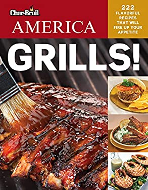 Char-Broil America Grills!: 222 Flavorful Recipes That Will Fire Up Your Appetite 9781580115025
