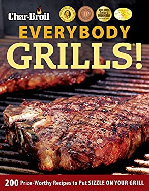 Char-Broil Everybody Grills!: 200 Prize-Worthy Recipes to Put Sizzle on Your Grill 9781580112086
