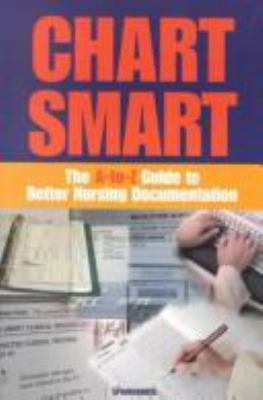 Chart Smart: The A-To-Z Guide to Better Nursing Documentation 9781582550961
