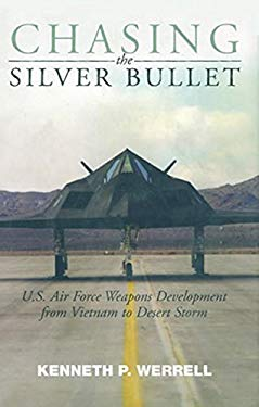 Chasing the Silver Bullet: U.S. Air Force Weapons Development from Vietnam to Desert Storm 9781588341167