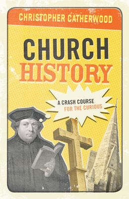 Church History: A Crash Course for the Curious 9781581348415