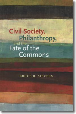 Civil Society, Philanthropy, and the Fate of the Commons (Civil Society: Historical and Contemporary Perspectives) Bruce R. Sievers