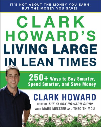 Clark Howard's Living Large in Lean Times: 250+ Ways to Buy Smarter, Spend Smarter, and Save Money 9781583334331