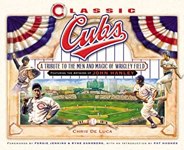 Classic Cubs: A Tribute to the Men and Magic of Wrigley Field 9781581826371
