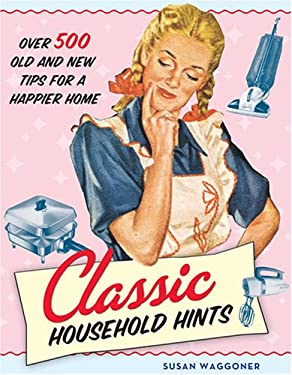 Classic Household Hints: Over 500 Old and New Tips for a Happier Home 9781584795728