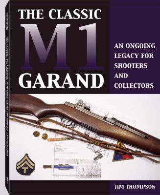 Classic M1 Garand: An Ongoing Legacy for Shooters and Collectors 9781581602609
