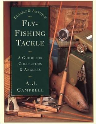 Classic and Antique Fly-Fishing Tackle: A Guide for Collectors and Anglers 9781585744855