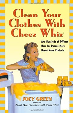 Clean Your Clothes with Cheez Whiz: And Hundreds of Offbeat Uses for Dozens More Brand-Name Products 9781580630993