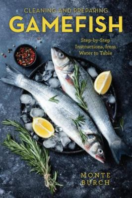 Cleaning and Preparing Gamefish: Step-By-Step Instructions, from Water to Table 9781585744862