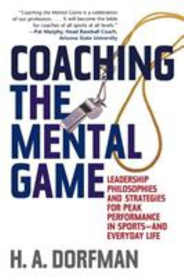 Coaching the Mental Game: Leadership Philosophies and Strategies for Peak Performance in Sports--And Everyday Life 9781589792586