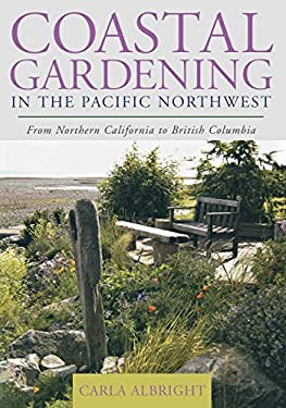 Coastal Gardening in the Pacific Northwest: From Northern California to British Columbia 9781589793170