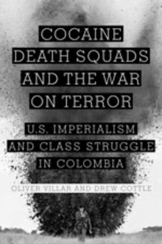 Cocaine, Death Squads, and the War on Terror: U.S. Imperialism and Class Struggle in Colombia 9781583672518
