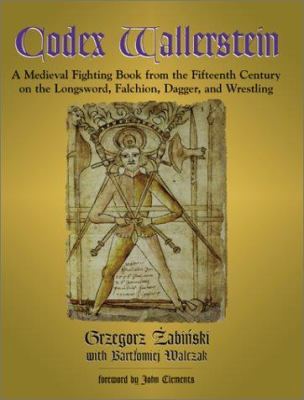 Codex Wallerstein: A Medieval Fighting Book from the Fifteenth Century on the Longsword, Falchion, Dagger, and Wrestling 9781581603392