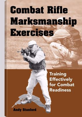 Combat Rifle Marksmanship Exercises: Training Effectively for Combat Readiness 9781581604795