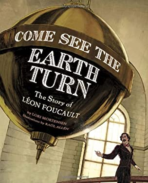 Come See the Earth Turn: The Story of Leon Foucault 9781582462844