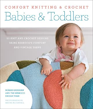 Comfort Knitting & Crochet: Babies & Toddlers: 50 Knit and Crochet Designs Using Berroco's Comfort and Vintage Yarns 9781584799870