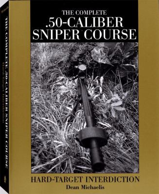 Complete .50-Caliber Sniper Course: Hard-Target Interdiction 9781581600681