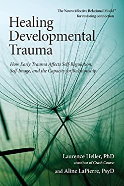 Healing Developmental Trauma: How Early Trauma Affects Self-Regulation, Self-Image, and the Capacity for Relationship 9781583944899
