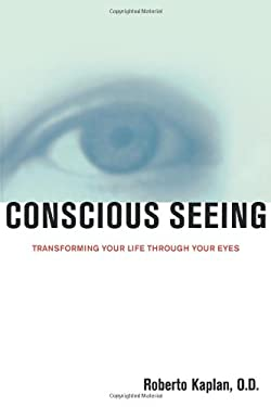 Conscious Seeing Conscious Seeing: Transforming Your Life Through Your Eyes Transforming Your Life Through Your Eyes 9781582700489
