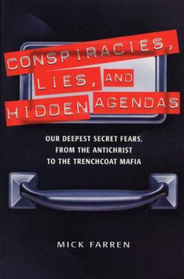 Conspiracies, Lies, and Hidden Agendas: Our Deepest Secret Fears, from the Antichrist to the Trenchcoat Mafia 9781580630771