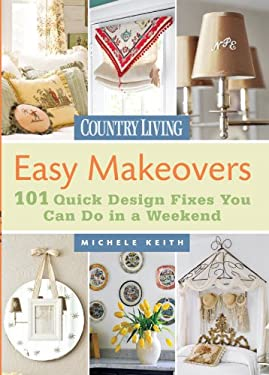 Country Living Easy Makeovers: 101 Quick Design Fixes You Can Do in a Weekend 9781588166593