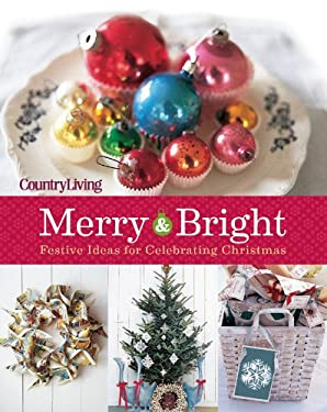 Country Living Merry & Bright: 125 Festive Ideas for Celebrating Christmas 9781588169075
