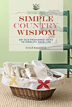 Country Living Simple Country Wisdom: 501 Old-Fashioned Ideas to Simplify Your Life 9781588167507