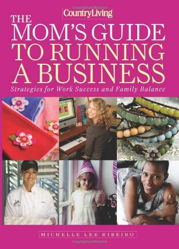 The Mom's Guide to Running a Business: Strategies for Work Success and Family Balance 9781588168023