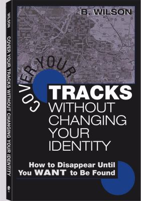 Cover Your Tracks Without Changing Your Identity: How to Disappear Until You Want to Be Found 9781581604191