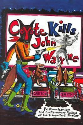 Coyote Kills John Wayne Coyote Kills John Wayne Coyote Kills John Wayne Coyote Kills John Wayne Coyote Kills Joh: Postmodernism and Contemporary Ficti 9781584650201