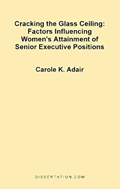 Cracking the Glass Ceiling: Factors Influencing Women's Attainment of Senior Executive Positions 9781581120646